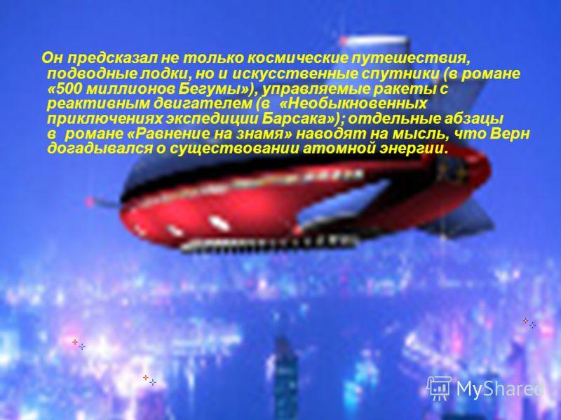 Он предсказал не только космические путешествия, подводные лодки, но и искусственные спутники (в романе «500 миллионов Бегумы»), управляемые ракеты с реактивным двигателем (в «Необыкновенных приключениях экспедиции Барсака»); отдельные абзацы в роман