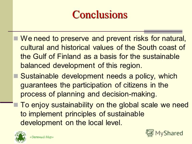 «Зеленый Мир» Conclusions We need to preserve and prevent risks for natural, cultural and historical values of the South coast of the Gulf of Finland as a basis for the sustainable balanced development of this region. Sustainable development needs a