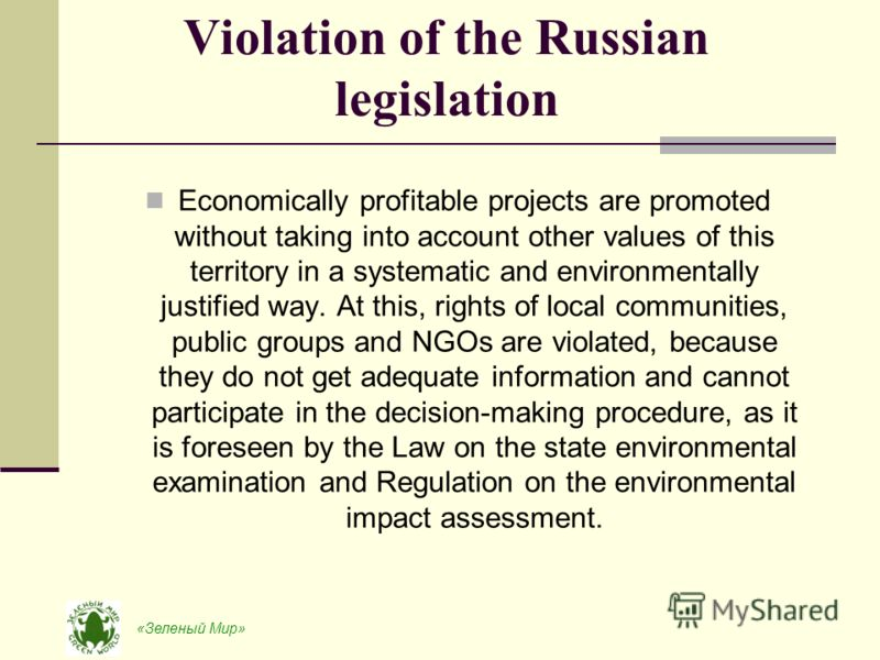 «Зеленый Мир» Violation of the Russian legislation Economically profitable projects are promoted without taking into account other values of this territory in a systematic and environmentally justified way. At this, rights of local communities, publi