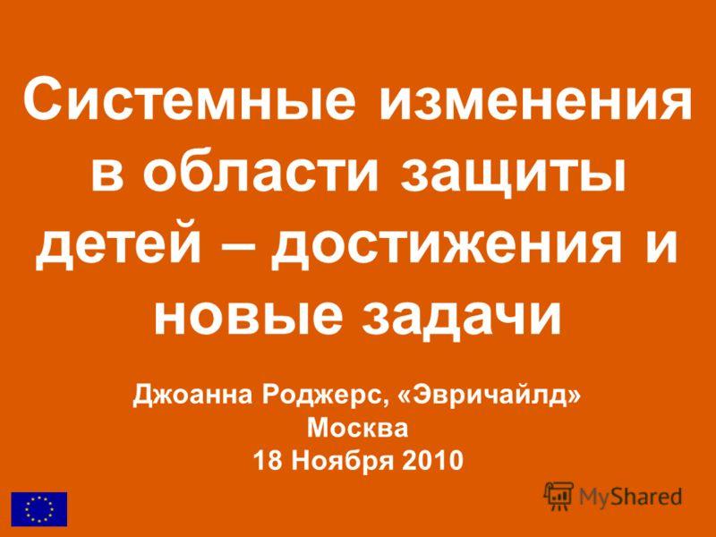 Системные изменения в области защиты детей – достижения и новые задачи Джоанна Роджерс, «Эвричайлд» Москва 18 Ноября 2010