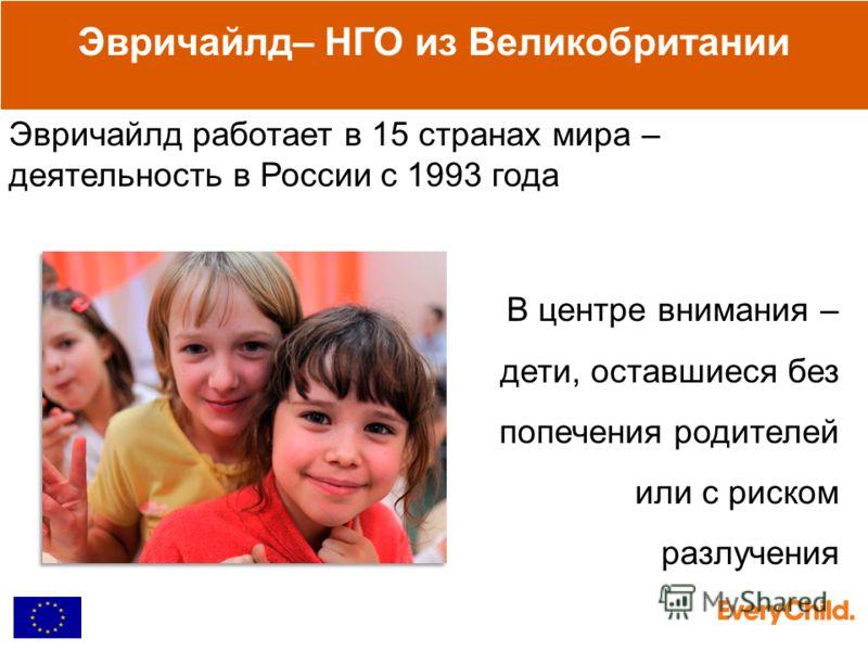 В центре внимания – дети, оставшиеся без попечения родителей или с риском разлучения Эвричайлд– НГО из Великобритании Эвричайлд работает в 15 странах мира – деятельность в России с 1993 года