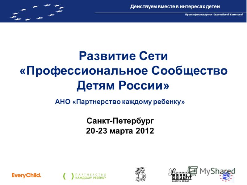 Проект IBPP10 «Действуем вместе в интересах детей» Проект финансируется Европейской Комиссией Развитие Сети «Профессиональное Сообщество Детям России» АНО «Партнерство каждому ребенку» Санкт-Петербург 20-23 марта 2012 Действуем вместе в интересах дет