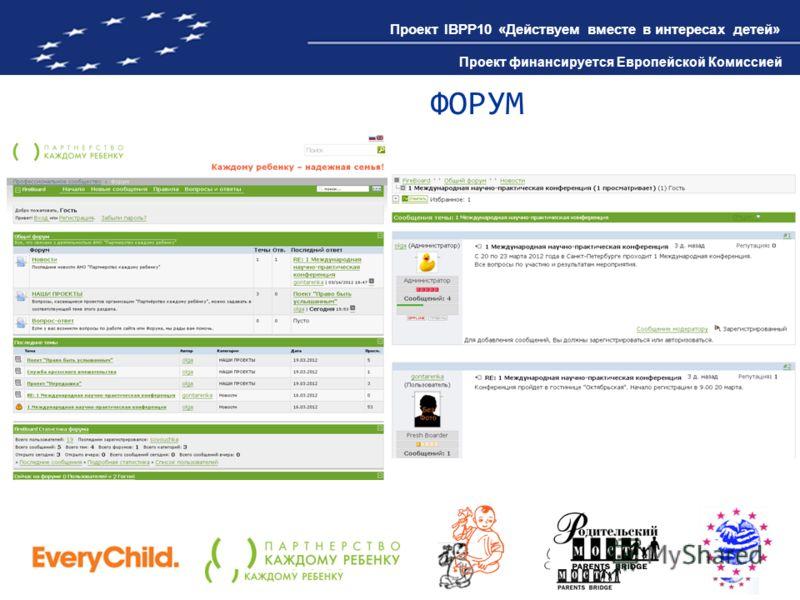 Проект IBPP10 «Действуем вместе в интересах детей» Проект финансируется Европейской Комиссией ФОРУМ Проект IBPP10 «Действуем вместе в интересах детей» Проект финансируется Европейской Комиссией