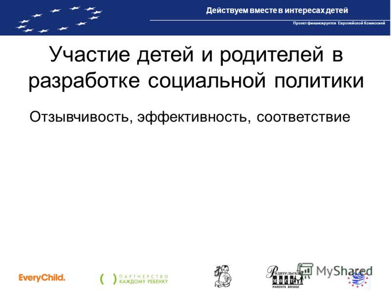 Проект IBPP10 «Действуем вместе в интересах детей» Проект финансируется Европейской Комиссией Участие детей и родителей в разработке социальной политики Отзывчивость, эффективность, соответствие Действуем вместе в интересах детей Проект финансируется
