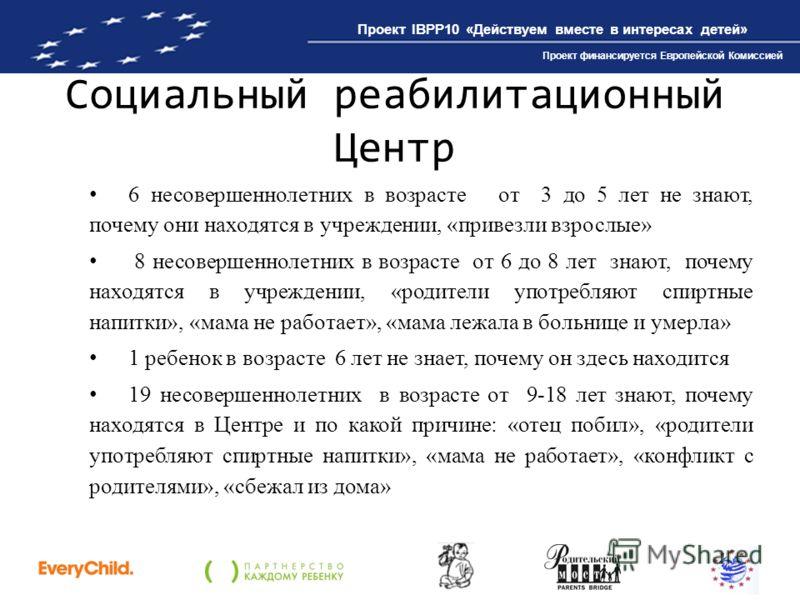 Проект IBPP10 «Действуем вместе в интересах детей» Проект финансируется Европейской Комиссией Социальный реабилитационный Центр 6 несовершеннолетних в возрасте от 3 до 5 лет не знают, почему они находятся в учреждении, «привезли взрослые» 8 несоверше