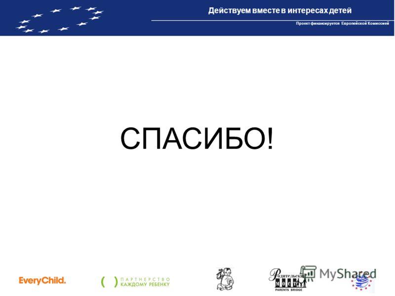 Проект IBPP10 «Действуем вместе в интересах детей» Проект финансируется Европейской Комиссией СПАСИБО! Действуем вместе в интересах детей Проект финансируется Европейской Комиссией