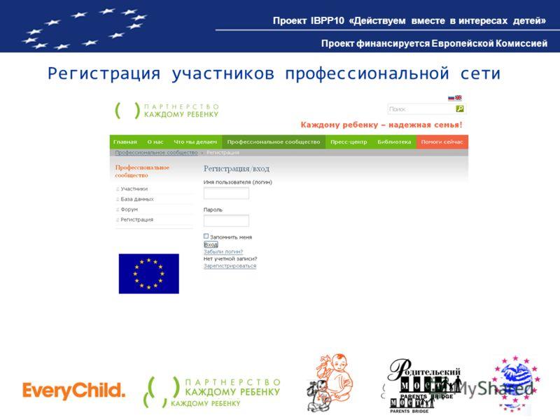 Проект IBPP10 «Действуем вместе в интересах детей» Проект финансируется Европейской Комиссией Регистрация участников профессиональной сети Проект IBPP10 «Действуем вместе в интересах детей» Проект финансируется Европейской Комиссией