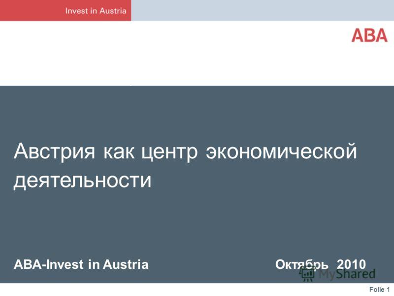 Folie 1 Австрия как центр экономической деятельности ABA-Invest in Austria Октябрь 2010