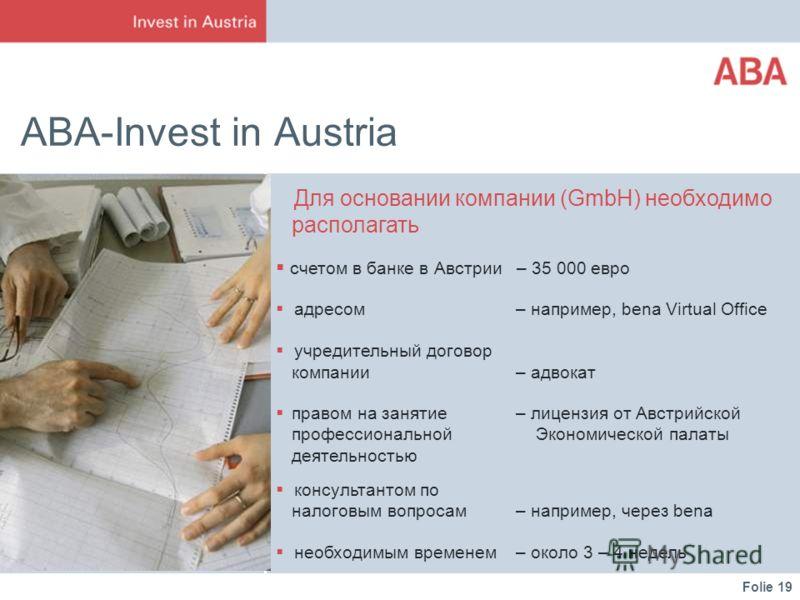Folie 19 ABA-Invest in Austria Для основании компании (GmbH) необходимо располагать счетом в банке в Австрии – 35 000 евро адресом – например, bena Virtual Office учредительный договор компании – адвокат правом на занятие – лицензия от Австрийской пр