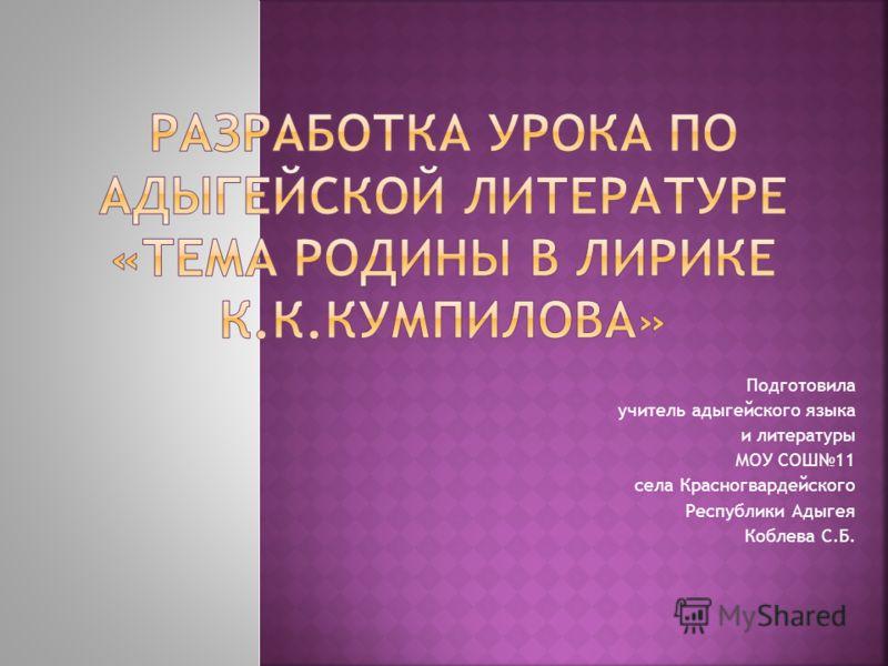 Подготовила учитель адыгейского языка и литературы МОУ СОШ11 села Красногвардейского Республики Адыгея Коблева С.Б.
