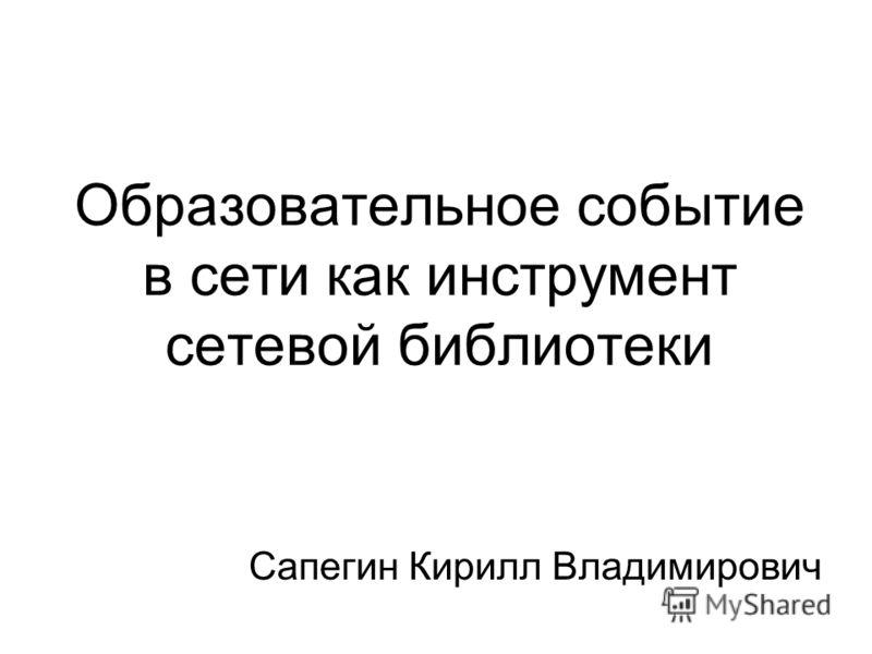 Образовательное событие в сети как инструмент сетевой библиотеки Сапегин Кирилл Владимирович