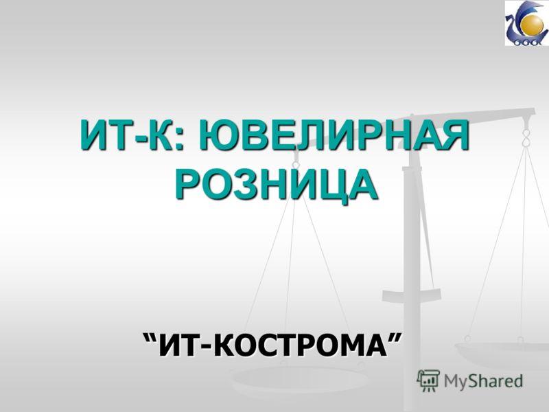 ИТ-К: ЮВЕЛИРНАЯ РОЗНИЦА ИТ-КОСТРОМАИТ-КОСТРОМА