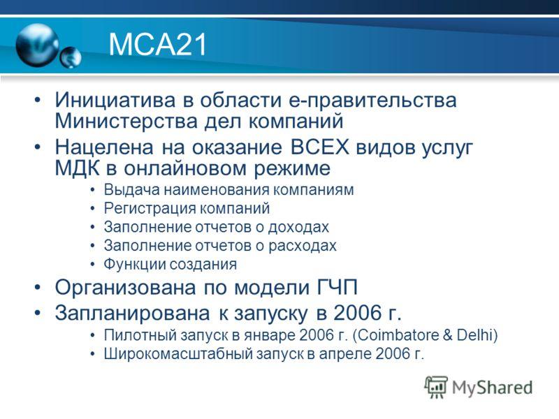 MCA21 Инициатива в области е-правительства Министерства дел компаний Нацелена на оказание ВСЕХ видов услуг МДК в онлайновом режиме Выдача наименования компаниям Регистрация компаний Заполнение отчетов о доходах Заполнение отчетов о расходах Функции с