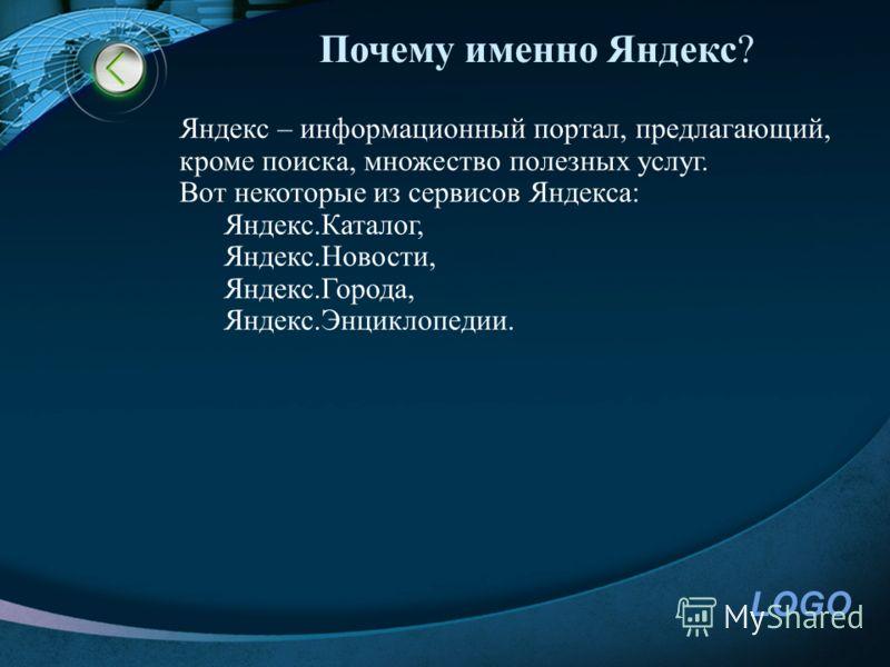 LOGO Почему именно Яндекс? Яндекс – информационный портал, предлагающий, кроме поиска, множество полезных услуг. Вот некоторые из сервисов Яндекса: Яндекс.Каталог, Яндекс.Новости, Яндекс.Города, Яндекс.Энциклопедии.