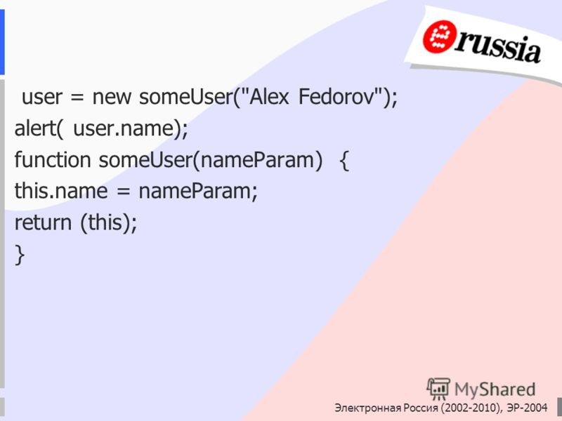 Электронная Россия (2002-2010), ЭР-2004 user = new someUser(Alex Fedorov); alert( user.name); function someUser(nameParam) { this.name = nameParam; return (this); }