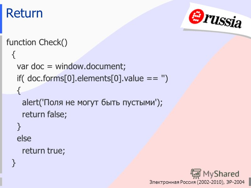 Электронная Россия (2002-2010), ЭР-2004 Return function Check() { var doc = window.document; if( doc.forms[0].elements[0].value == '') { alert('Поля не могут быть пустыми'); return false; } else return true; }