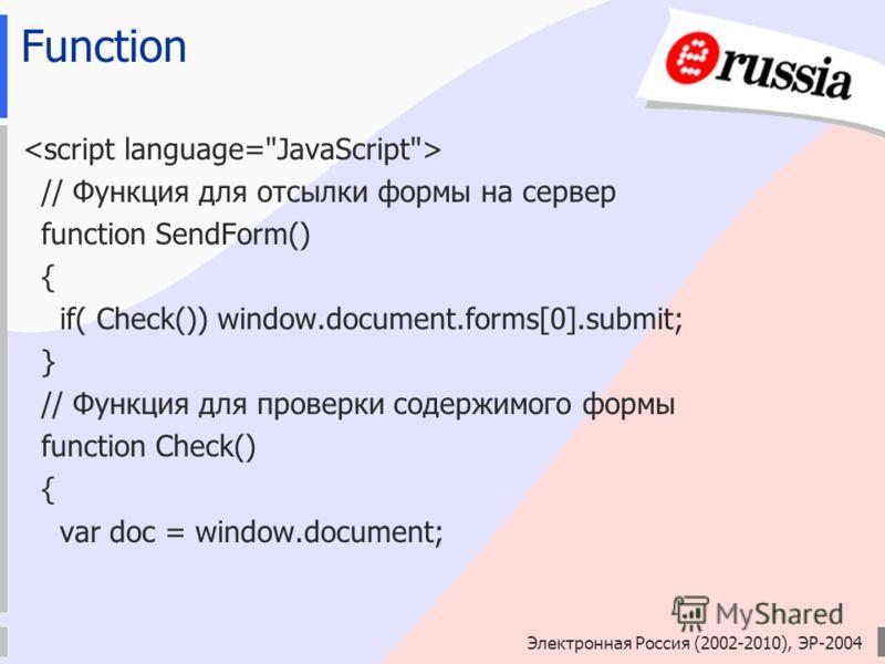 Электронная Россия (2002-2010), ЭР-2004 Function // Функция для отсылки формы на сервер function SendForm() { if( Check()) window.document.forms[0].submit; } // Функция для проверки содержимого формы function Check() { var doc = window.document;