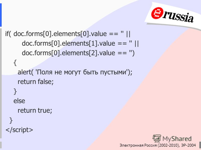 Электронная Россия (2002-2010), ЭР-2004 if( doc.forms[0].elements[0].value == '' || doc.forms[0].elements[1].value == '' || doc.forms[0].elements[2].value == '') { alert( 'Поля не могут быть пустыми'); return false; } еlse return true; }