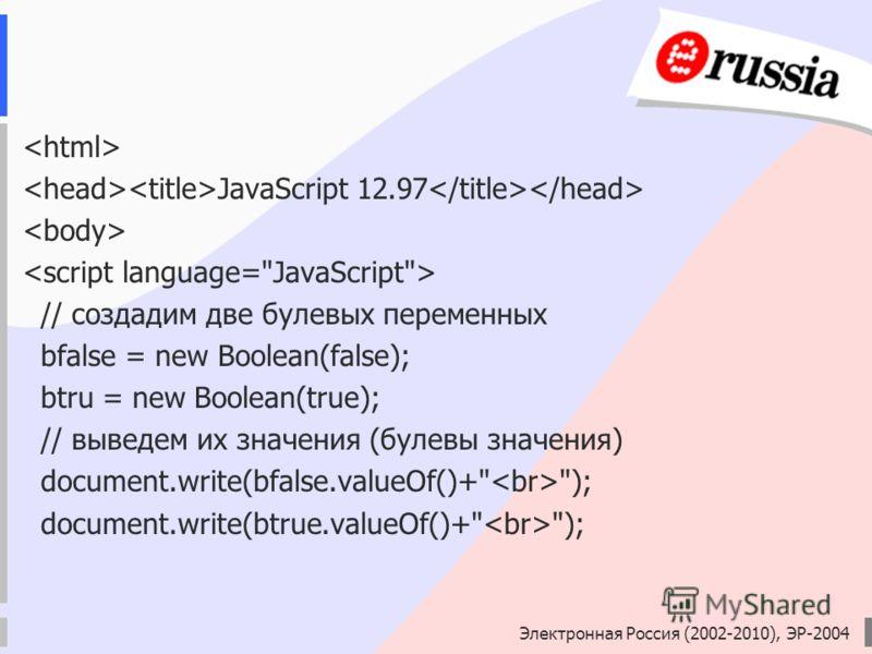 Электронная Россия (2002-2010), ЭР-2004 JavaScript 12.97 // создадим две булевых переменных bfalse = new Вoolean(false); btru = new Вoolean(true); // выведем их значения (булевы значения) document.write(bfalse.valueOf()+