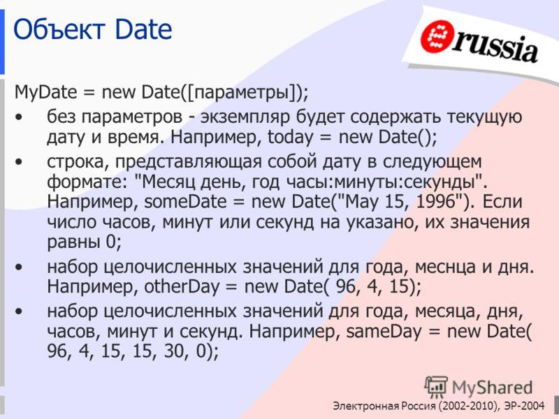Электронная Россия (2002-2010), ЭР-2004 Объект Date MyDate = new Dаtе([параметры]); без параметров - экземпляр будет содержать текущую дату и время. Например, today = new Date(); строка, представляющая собой дату в следующем формате: