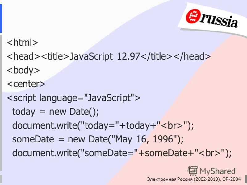 Электронная Россия (2002-2010), ЭР-2004 JavaScript 12.97 today = new Date(); document.write(today=+today+ ); someDate = new Date(May 16, 1996); document.write(someDate=+someDate+ );