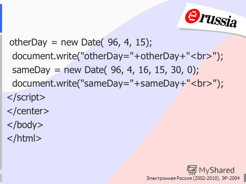 Электронная Россия (2002-2010), ЭР-2004 otherDay = new Date( 96, 4, 15); document.write(otherDay=+otherDay+ ); sameDay = new Date( 96, 4, 16, 15, 30, 0); document.write(sameDay=+sameDay+ );