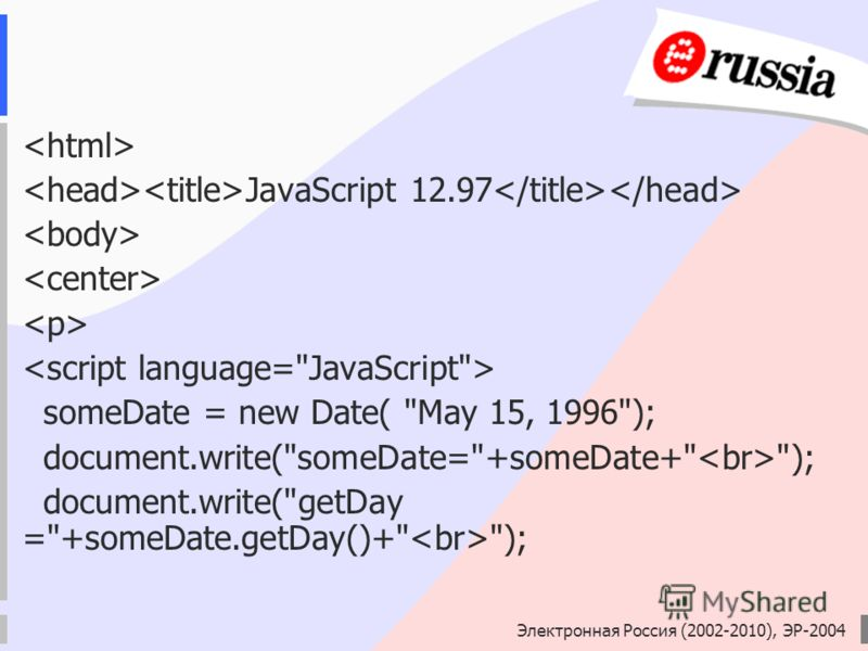 Электронная Россия (2002-2010), ЭР-2004 JavaScript 12.97 someDate = new Date( May 15, 1996); document.write(someDate=+someDate+ ); document.write(getDay =+someDate.getDay()+ );