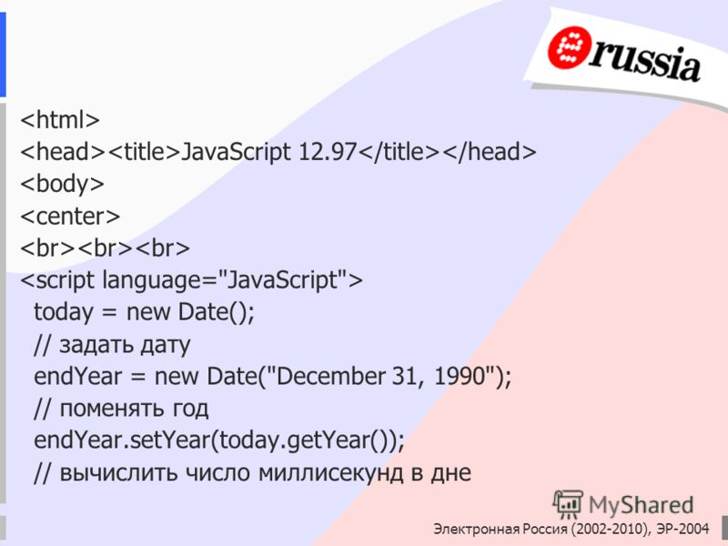 Электронная Россия (2002-2010), ЭР-2004 JavaScript 12.97 today = new Date(); // задать дату endYear = new Date(December 31, 1990); // поменять год endYear.setYear(today.getYear()); // вычислить число миллисекунд в дне