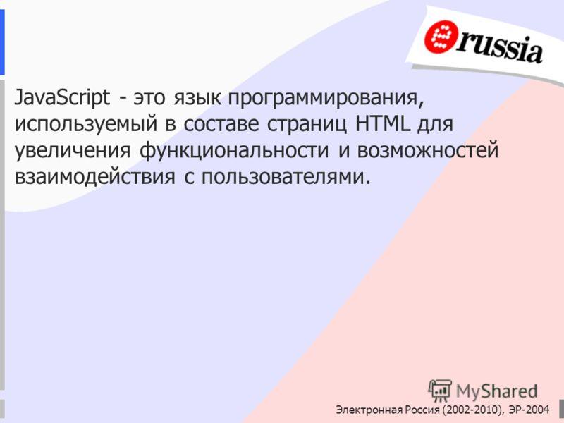 Электронная Россия (2002-2010), ЭР-2004 JavaScript - это язык программирования, используемый в составе страниц HTML для увеличения функциональности и возможностей взаимодействия с пользователями.