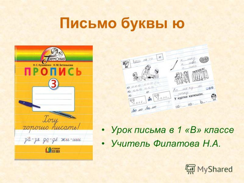 Письмо буквы ю Урок письма в 1 «В» классе Учитель Филатова Н.А.