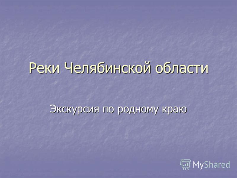 Реки Челябинской области Экскурсия по родному краю