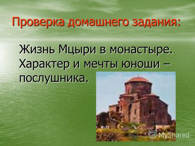 Проверка домашнего задания: Жизнь Мцыри в монастыре. Характер и мечты юноши – послушника. Жизнь Мцыри в монастыре. Характер и мечты юноши – послушника.
