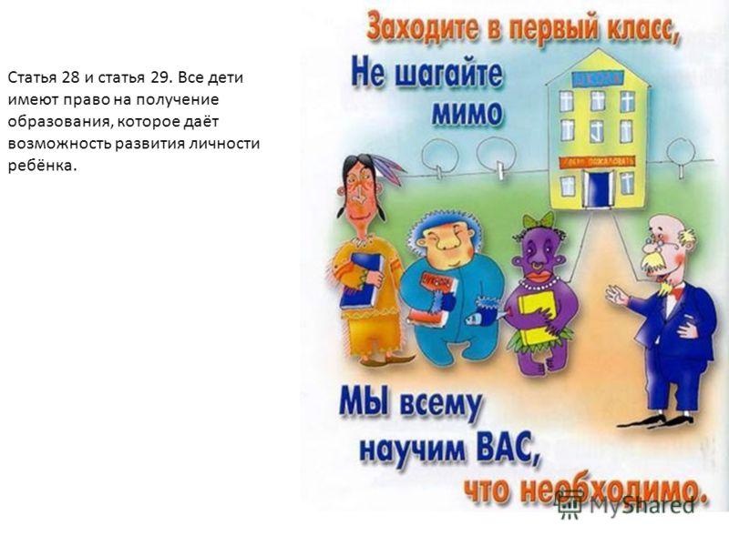 Статья 28 и статья 29. Все дети имеют право на получение образования, которое даёт возможность развития личности ребёнка.