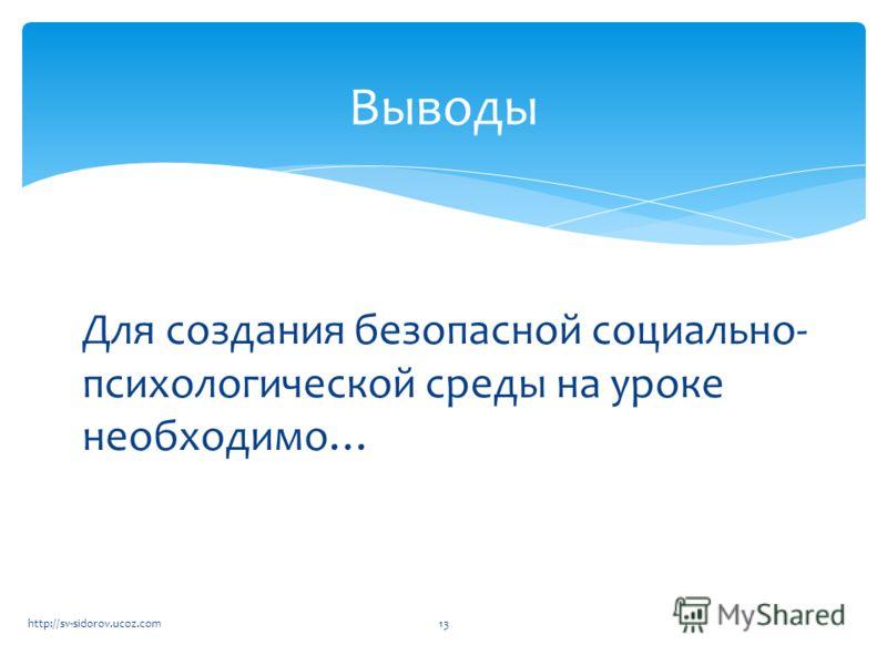 Для создания безопасной социально- психологической среды на уроке необходимо… Выводы 13http://sv-sidorov.ucoz.com