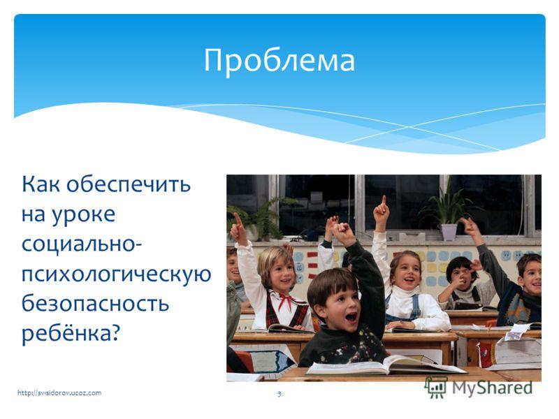 Как обеспечить на уроке социально- психологическую безопасность ребёнка? Проблема 3http://sv-sidorov.ucoz.com