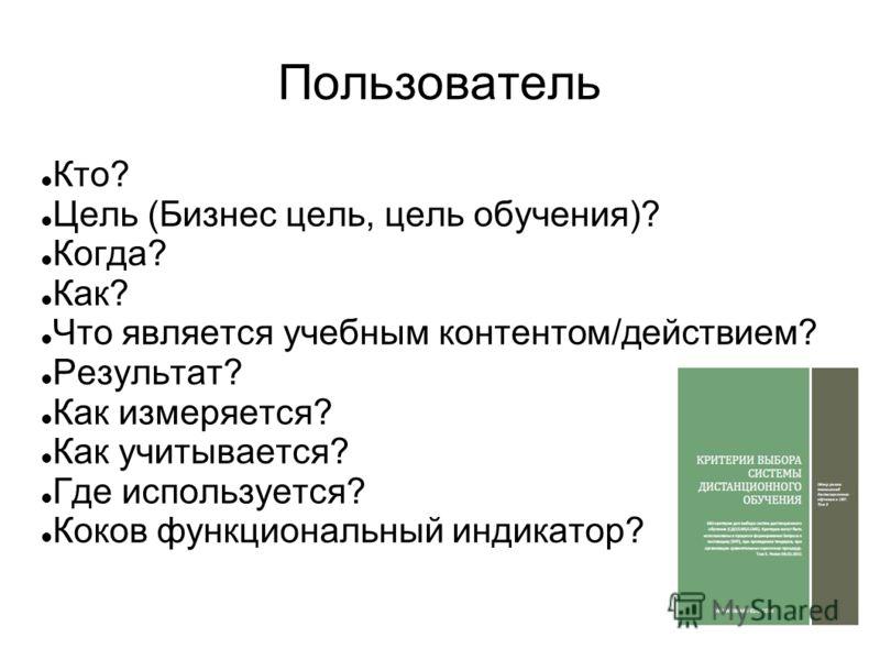 Пользователь Кто? Цель (Бизнес цель, цель обучения)? Когда? Как? Что является учебным контентом/действием? Результат? Как измеряется? Как учитывается? Где используется? Коков функциональный индикатор?