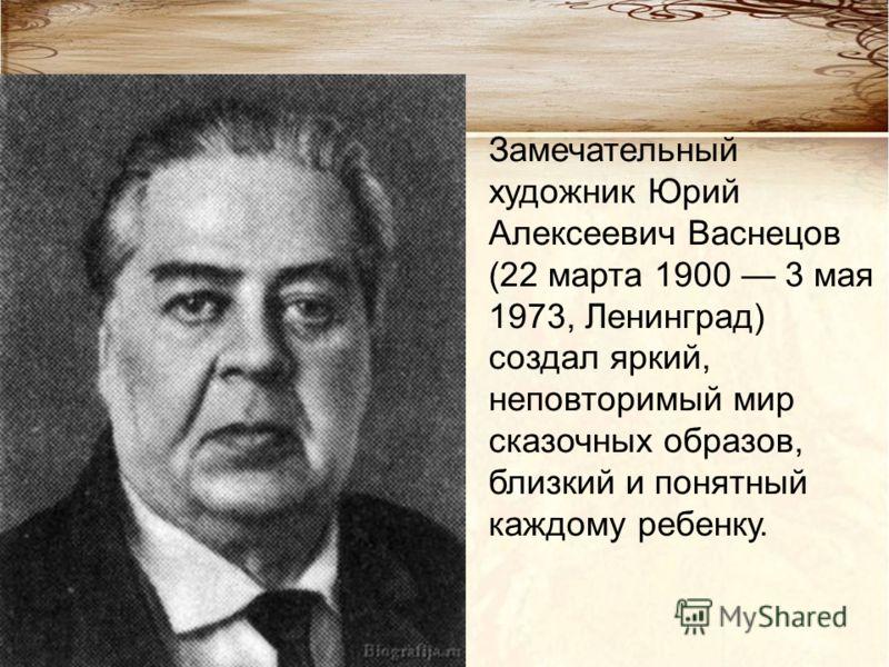 Замечательный художник Юрий Алексеевич Васнецов (22 марта 1900 3 мая 1973, Ленинград) создал яркий, неповторимый мир сказочных образов, близкий и понятный каждому ребенку.