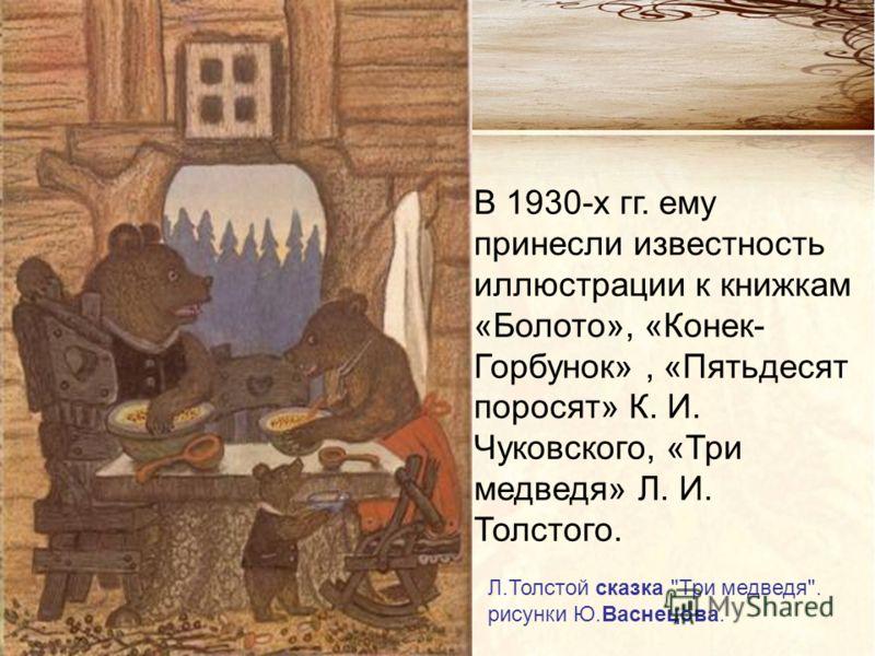 Л.Толстой сказка Три медведя. рисунки Ю.Васнецова. В 1930-х гг. ему принесли известность иллюстрации к книжкам «Болото», «Конек- Горбунок», «Пятьдесят поросят» К. И. Чуковского, «Три медведя» Л. И. Толстого.