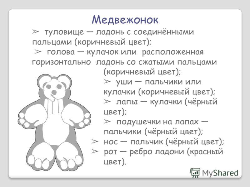 Медвежонок туловище ладонь с соединёнными пальцами (коричневый цвет); голова кулачок или расположенная горизонтально ладонь со сжатыми пальцами (коричневый цвет); уши пальчики или кулачки (коричневый цвет); лапы кулачки (чёрный цвет); подушечки на ла