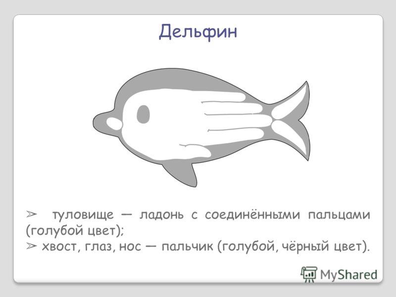 Дельфин туловище ладонь с соединёнными пальцами (голубой цвет); хвост, глаз, нос пальчик (голубой, чёрный цвет).