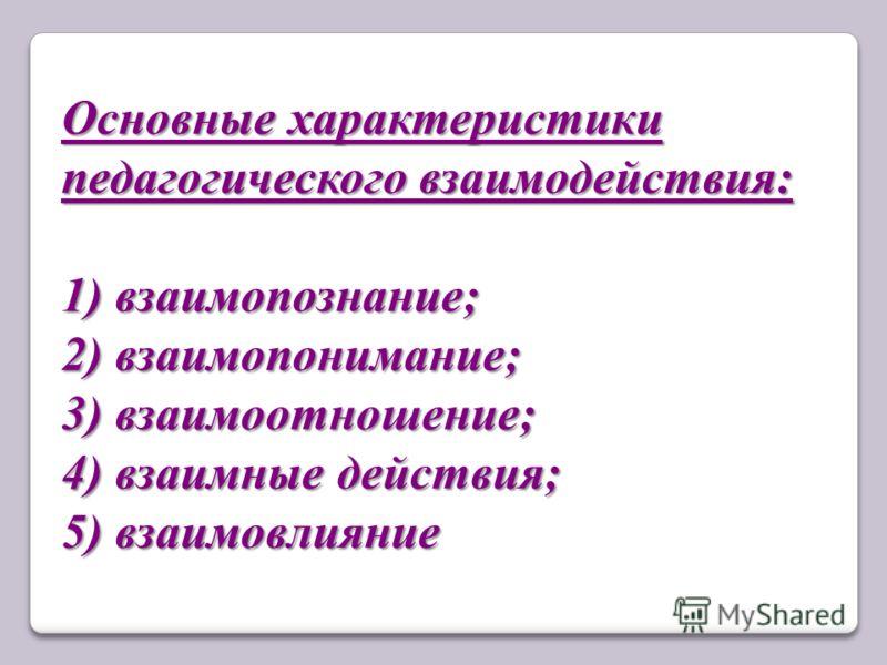 Основные характеристики педагогического взаимодействия: 1) взаимопознание; 2) взаимопонимание; 3) взаимоотношение; 4) взаимные действия; 5) взаимовлияние