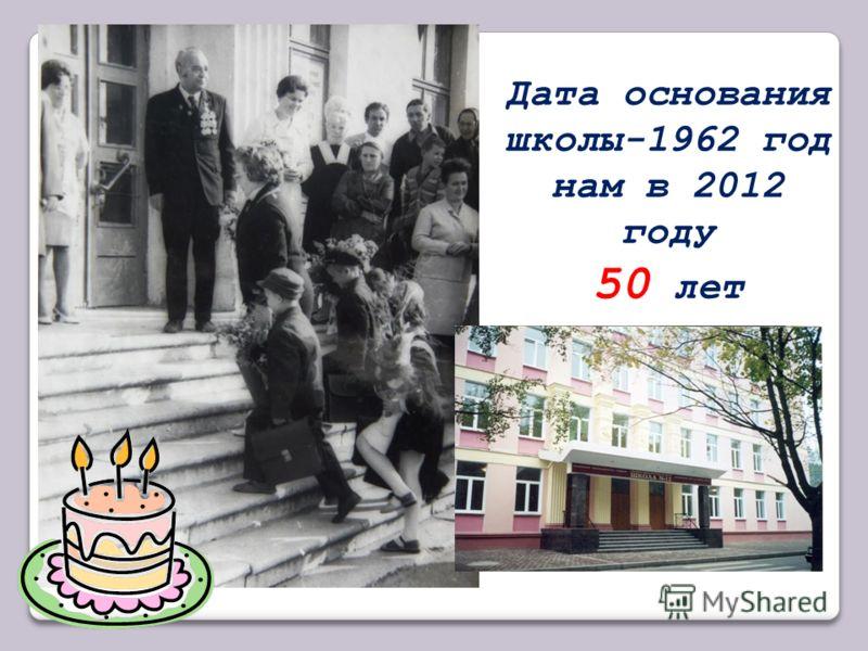 Дата основания школы-1962 год нам в 2012 году 50 лет