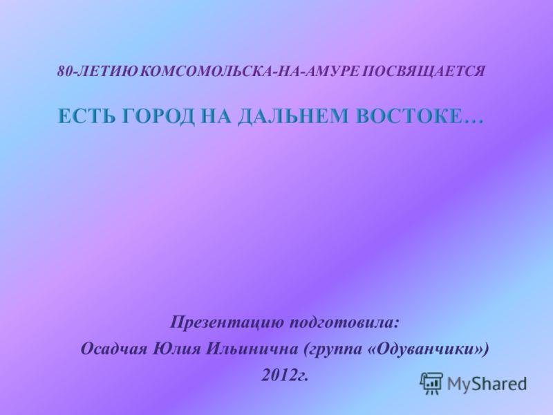 Презентацию подготовила : Осадчая Юлия Ильинична ( группа « Одуванчики ») 2012 г.