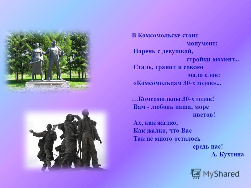 В Комсомольске стоит монумент : Парень с девушкой, стройки момент... Сталь, гранит и совсем мало слов : « Комсомольцам 30- х годов »... … Комсомольцы 30- х годов ! Вам - любовь наша, море цветов ! Ах, как жалко, Как жалко, что Вас Так не много остало
