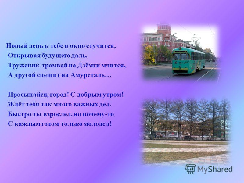 Новый день к тебе в окно стучится, Открывая будущего даль. Труженик - трамвай на Дзёмги мчится, А другой спешит на Амурсталь … Просыпайся, город ! С добрым утром ! Ждёт тебя так много важных дел. Быстро ты взрослел, но почему - то С каждым годом толь