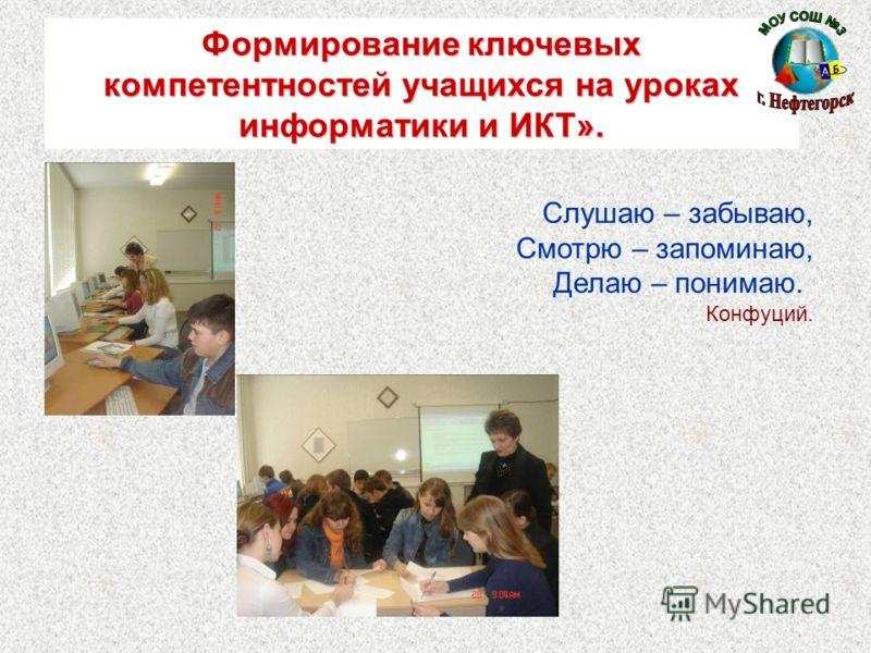 Формирование ключевых компетентностей учащихся на уроках информатики и ИКТ». Слушаю – забываю, Смотрю – запоминаю, Делаю – понимаю. Конфуций.