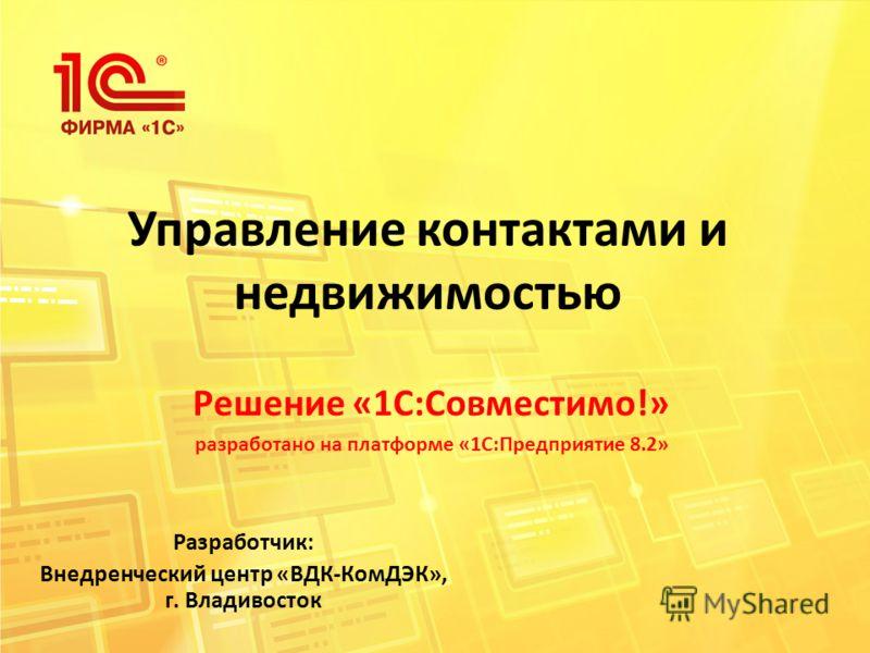 Управление контактами и недвижимостью Решение «1С:Совместимо!» разработано на платформе «1С:Предприятие 8.2» Разработчик: Внедренческий центр «ВДК-КомДЭК», г. Владивосток