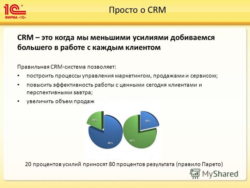 Просто о CRM CRM – это когда мы меньшими усилиями добиваемся большего в работе с каждым клиентом Правильная CRM-система позволяет: построить процессы управления маркетингом, продажами и сервисом; повысить эффективность работы с ценными сегодня клиент