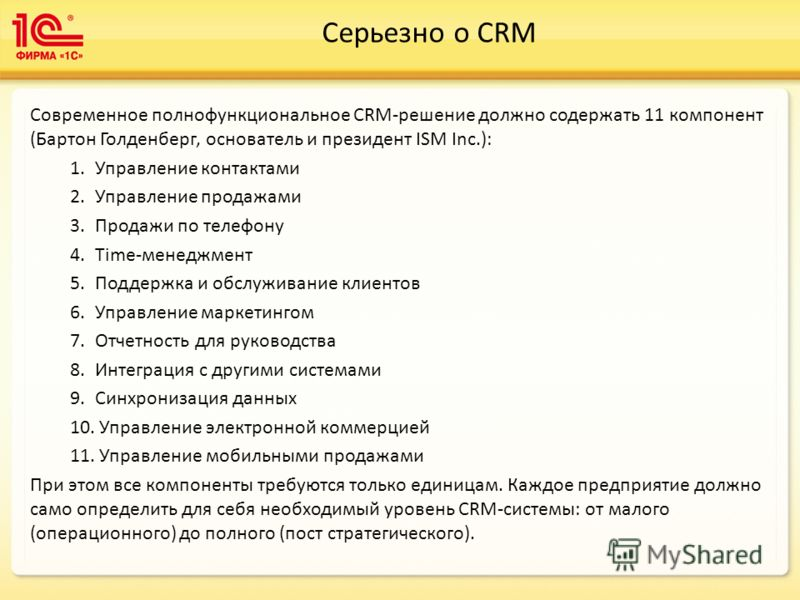Серьезно о CRM Современное полнофункциональное CRM-решение должно содержать 11 компонент (Бартон Голденберг, основатель и президент ISM Inc.): 1.Управление контактами 2.Управление продажами 3.Продажи по телефону 4.Time-менеджмент 5.Поддержка и обслуж