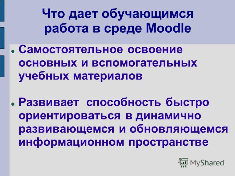 Что дает обучающимся работа в среде Moodle Самостоятельное освоение основных и вспомогательных учебных материалов Развивает способность быстро ориентироваться в динамично развивающемся и обновляющемся информационном пространстве